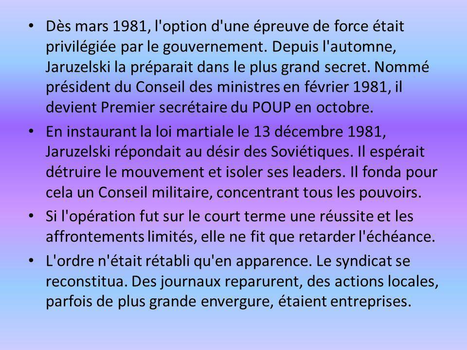 Dès mars 1981, l option d une épreuve de force était privilégiée par le gouvernement. Depuis l automne, Jaruzelski la préparait dans le plus grand secret. Nommé président du Conseil des ministres en février 1981, il devient Premier secrétaire du POUP en octobre.