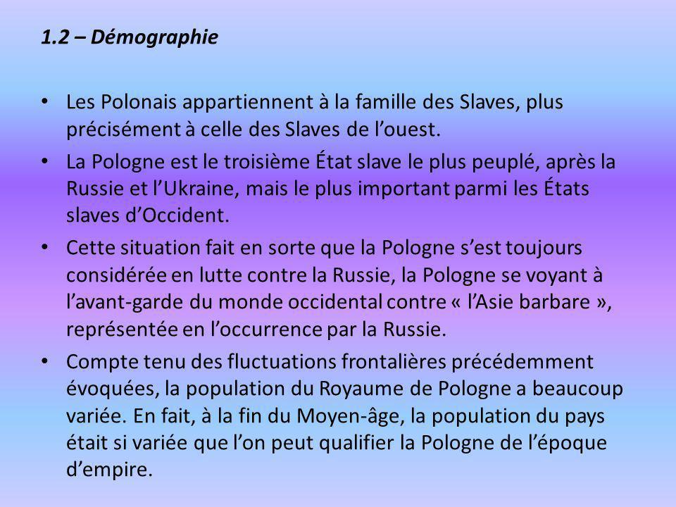 1.2 – DémographieLes Polonais appartiennent à la famille des Slaves, plus précisément à celle des Slaves de l'ouest.