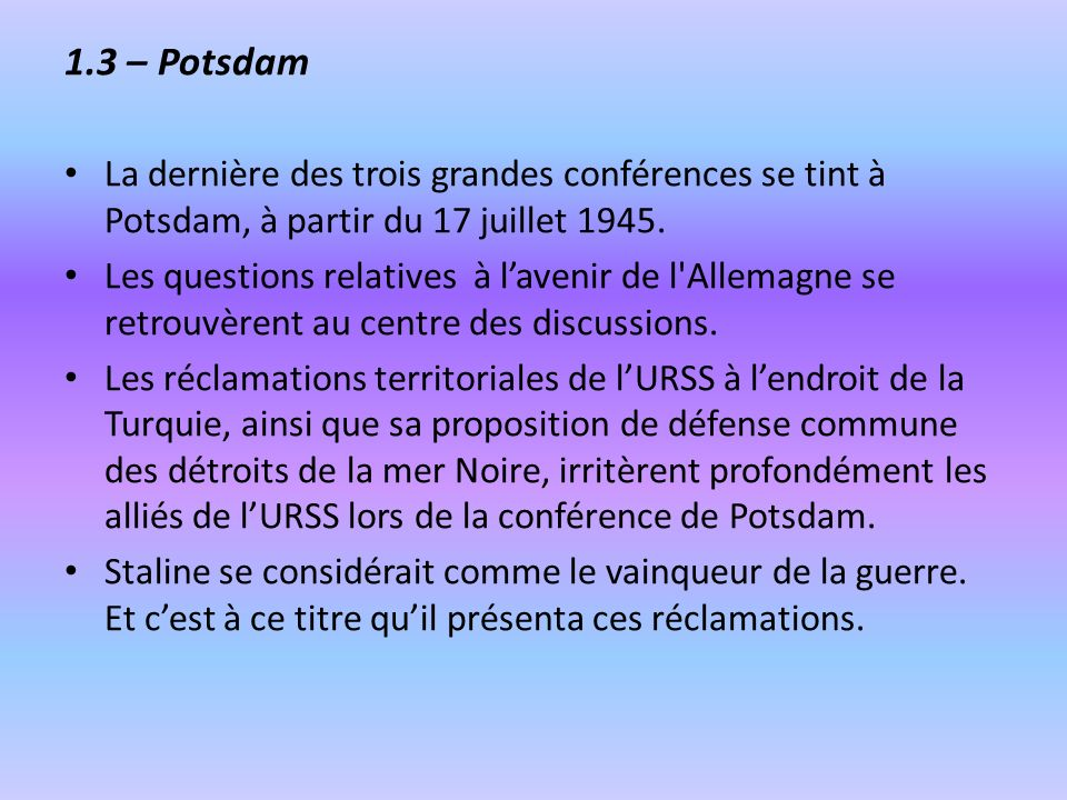 1.3 – PotsdamLa dernière des trois grandes conférences se tint à Potsdam, à partir du 17 juillet 1945.
