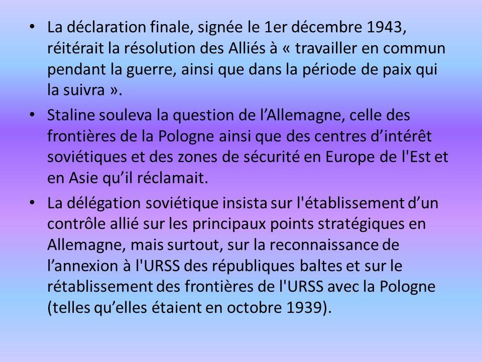 La déclaration finale, signée le 1er décembre 1943, réitérait la résolution des Alliés à « travailler en commun pendant la guerre, ainsi que dans la période de paix qui la suivra ».