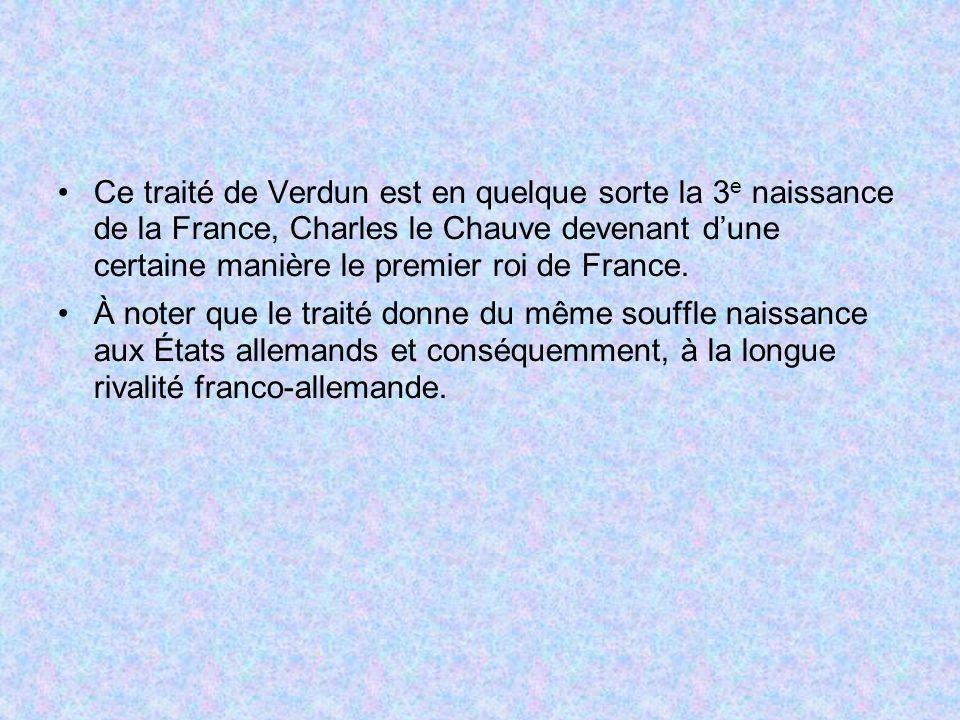 Ce traité de Verdun est en quelque sorte la 3e naissance de la France, Charles le Chauve devenant d'une certaine manière le premier roi de France.