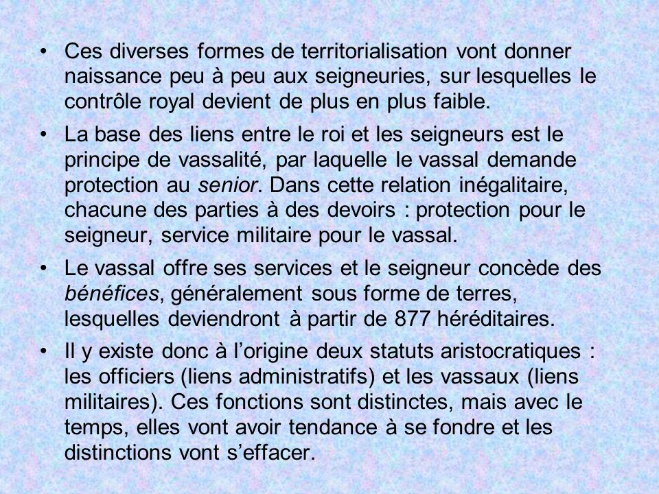 Ces diverses formes de territorialisation vont donner naissance peu à peu aux seigneuries, sur lesquelles le contrôle royal devient de plus en plus faible.