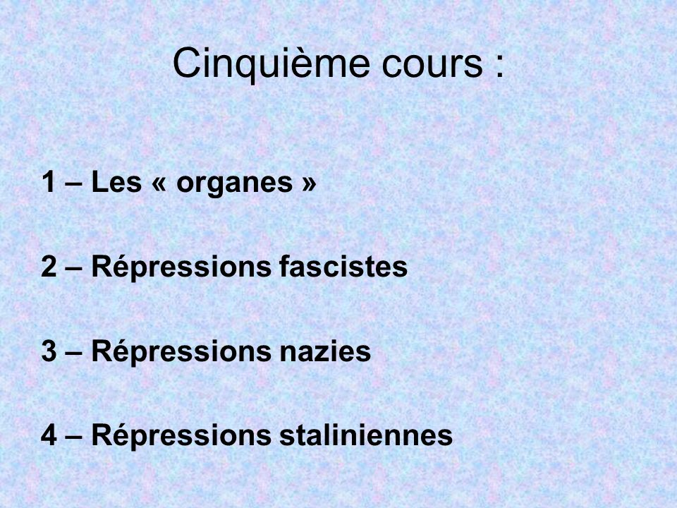 Cinquième cours :1 – Les « organes » 2 – Répressions fascistes 3 – Répressions nazies 4 – Répressions staliniennes