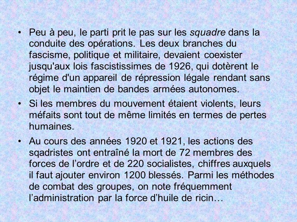 Peu à peu, le parti prit le pas sur les squadre dans la conduite des opérations. Les deux branches du fascisme, politique et militaire, devaient coexister jusqu aux lois fascistissimes de 1926, qui dotèrent le régime d un appareil de répression légale rendant sans objet le maintien de bandes armées autonomes.
