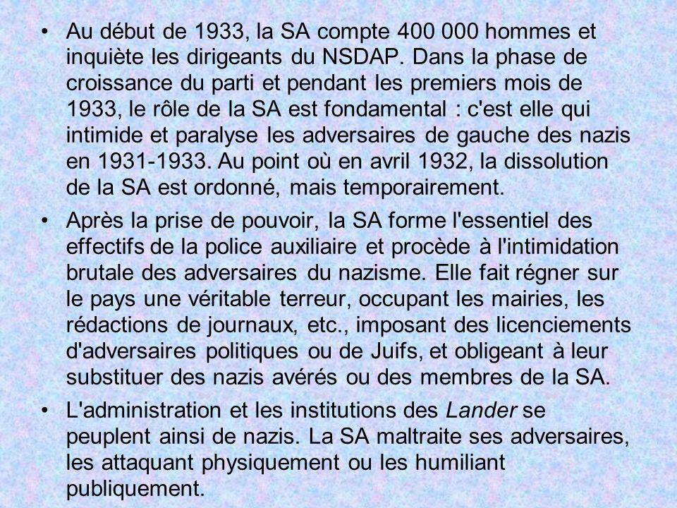 Au début de 1933, la SA compte 400 000 hommes et inquiète les dirigeants du NSDAP. Dans la phase de croissance du parti et pendant les premiers mois de 1933, le rôle de la SA est fondamental : c est elle qui intimide et paralyse les adversaires de gauche des nazis en 1931-1933. Au point où en avril 1932, la dissolution de la SA est ordonné, mais temporairement.