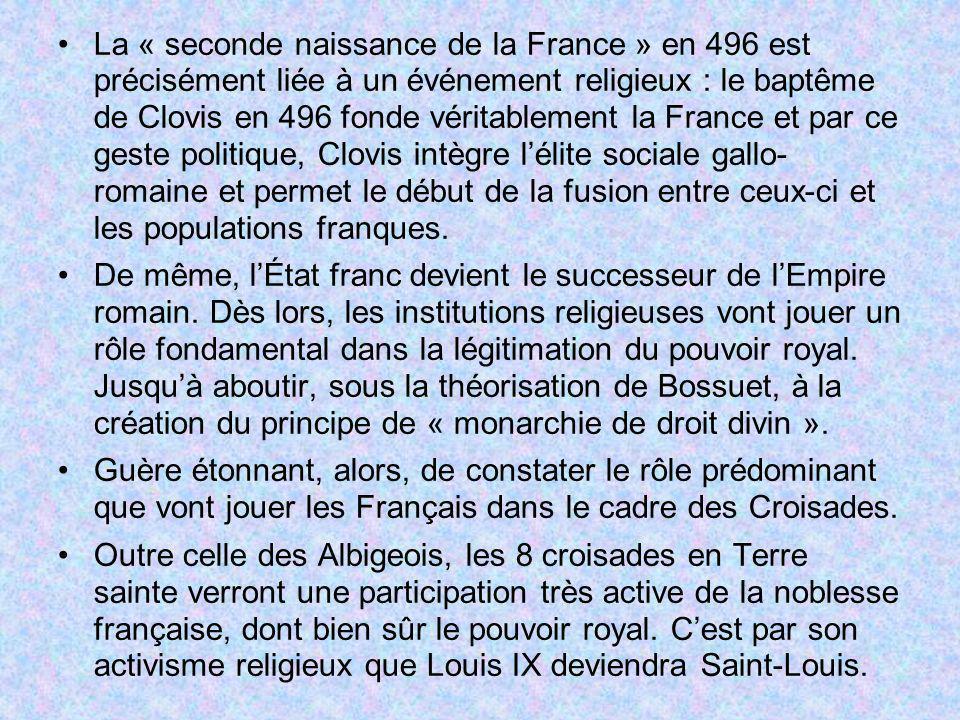 La « seconde naissance de la France » en 496 est précisément liée à un événement religieux : le baptême de Clovis en 496 fonde véritablement la France et par ce geste politique, Clovis intègre l'élite sociale gallo- romaine et permet le début de la fusion entre ceux-ci et les populations franques.