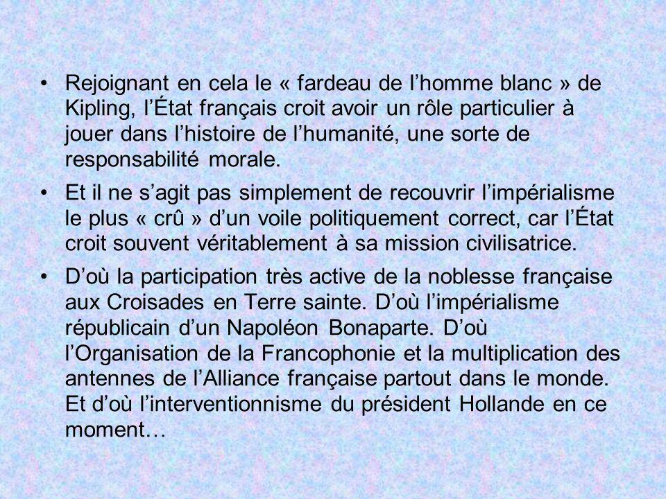 Rejoignant en cela le « fardeau de l'homme blanc » de Kipling, l'État français croit avoir un rôle particulier à jouer dans l'histoire de l'humanité, une sorte de responsabilité morale.