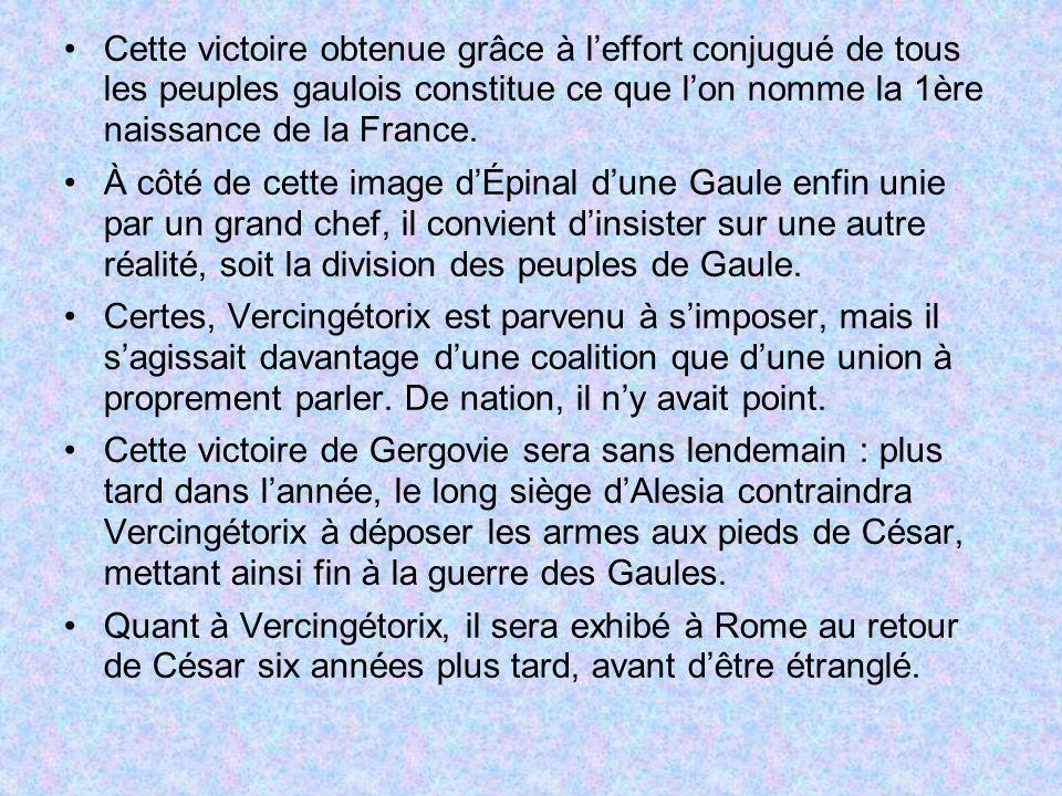 Cette victoire obtenue grâce à l'effort conjugué de tous les peuples gaulois constitue ce que l'on nomme la 1ère naissance de la France.