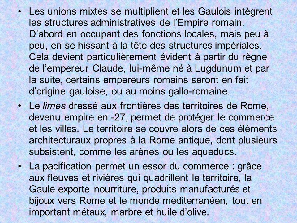 Les unions mixtes se multiplient et les Gaulois intègrent les structures administratives de l'Empire romain. D'abord en occupant des fonctions locales, mais peu à peu, en se hissant à la tête des structures impériales. Cela devient particulièrement évident à partir du règne de l'empereur Claude, lui-même né à Lugdunum et par la suite, certains empereurs romains seront en fait d'origine gauloise, ou au moins gallo-romaine.