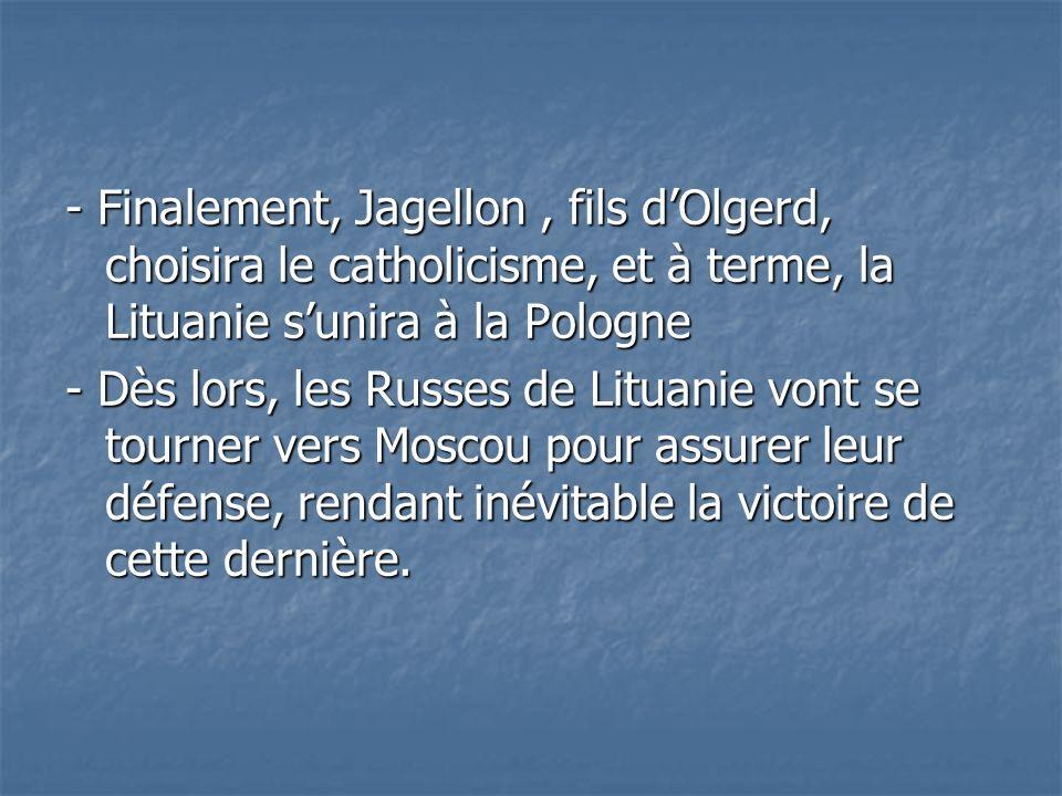 - Finalement, Jagellon , fils d'Olgerd, choisira le catholicisme, et à terme, la Lituanie s'unira à la Pologne