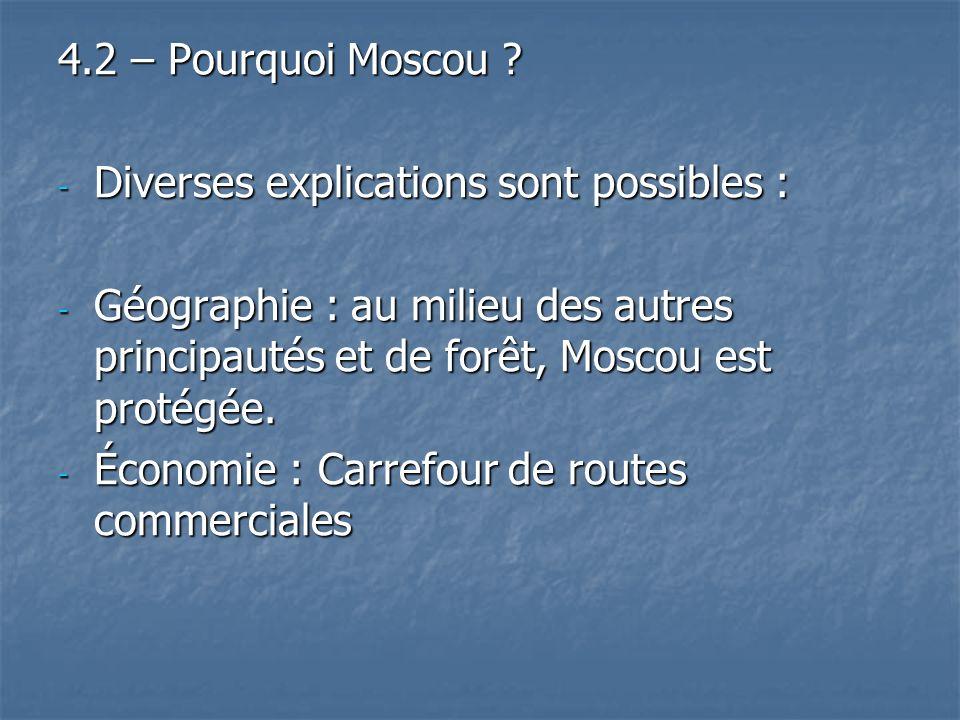 4.2 – Pourquoi Moscou Diverses explications sont possibles : Géographie : au milieu des autres principautés et de forêt, Moscou est protégée.