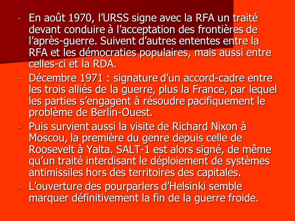En août 1970, l'URSS signe avec la RFA un traité devant conduire à l'acceptation des frontières de l'après-guerre. Suivent d'autres ententes entre la RFA et les démocraties populaires, mais aussi entre celles-ci et la RDA.