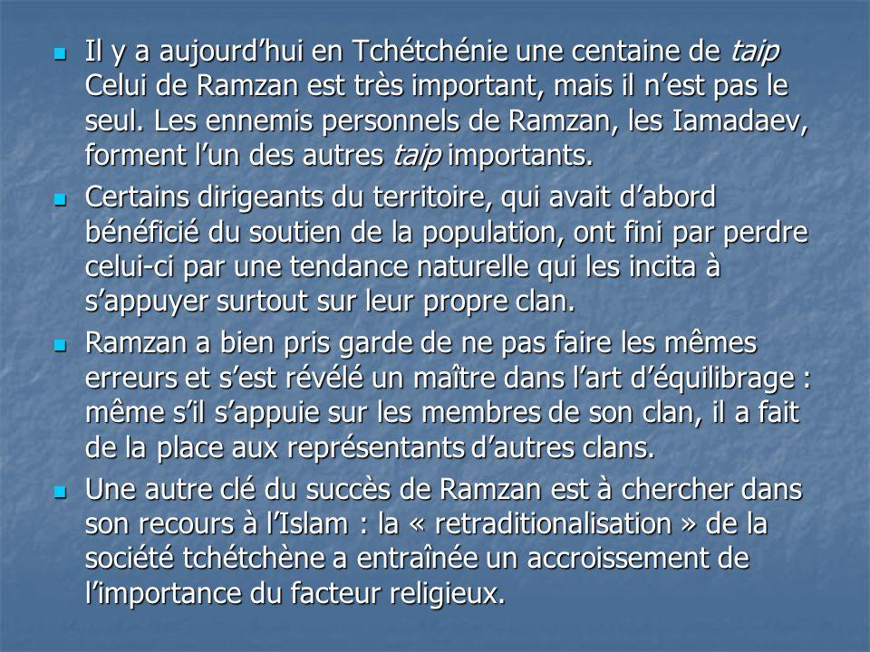 Il y a aujourd'hui en Tchétchénie une centaine de taip Celui de Ramzan est très important, mais il n'est pas le seul. Les ennemis personnels de Ramzan, les Iamadaev, forment l'un des autres taip importants.