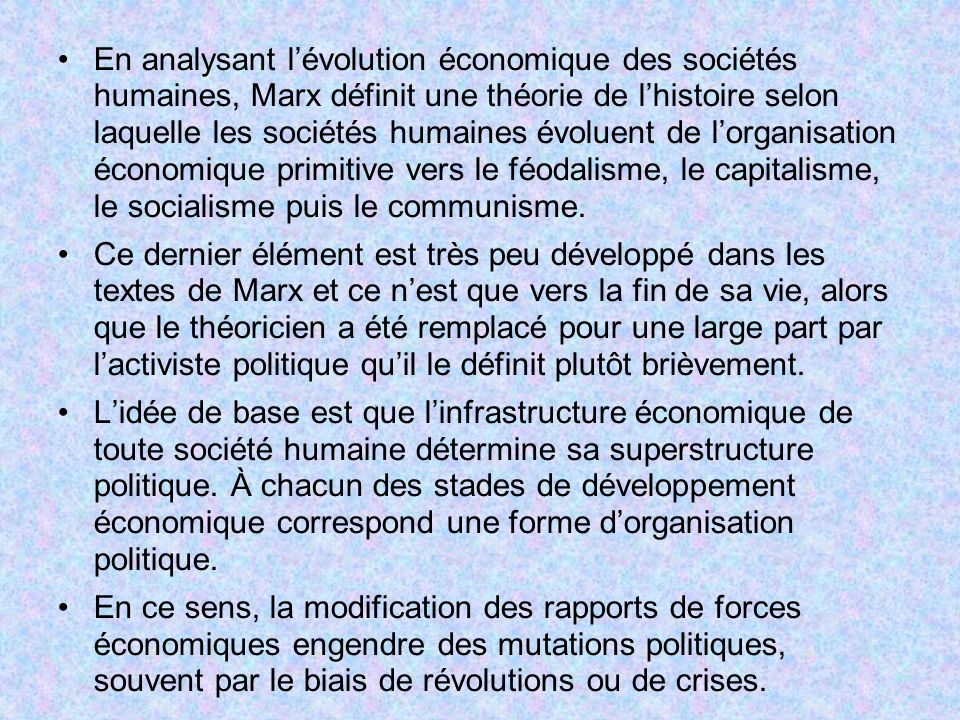En analysant l'évolution économique des sociétés humaines, Marx définit une théorie de l'histoire selon laquelle les sociétés humaines évoluent de l'organisation économique primitive vers le féodalisme, le capitalisme, le socialisme puis le communisme.