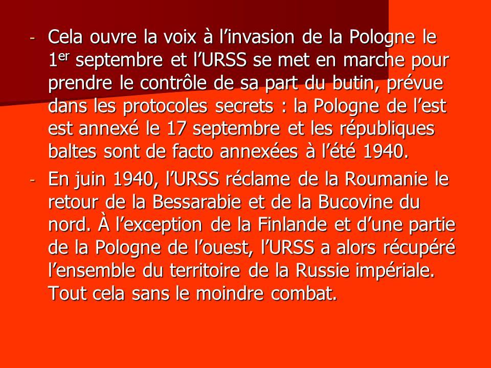 Cela ouvre la voix à l'invasion de la Pologne le 1er septembre et l'URSS se met en marche pour prendre le contrôle de sa part du butin, prévue dans les protocoles secrets : la Pologne de l'est est annexé le 17 septembre et les républiques baltes sont de facto annexées à l'été 1940.