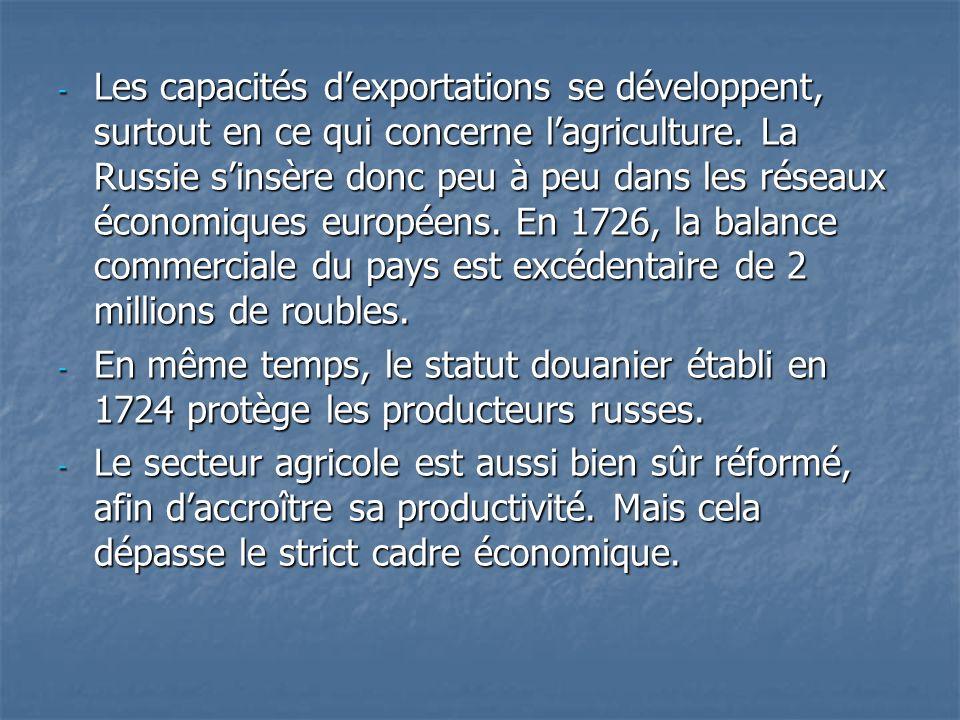 Les capacités d'exportations se développent, surtout en ce qui concerne l'agriculture. La Russie s'insère donc peu à peu dans les réseaux économiques européens. En 1726, la balance commerciale du pays est excédentaire de 2 millions de roubles.
