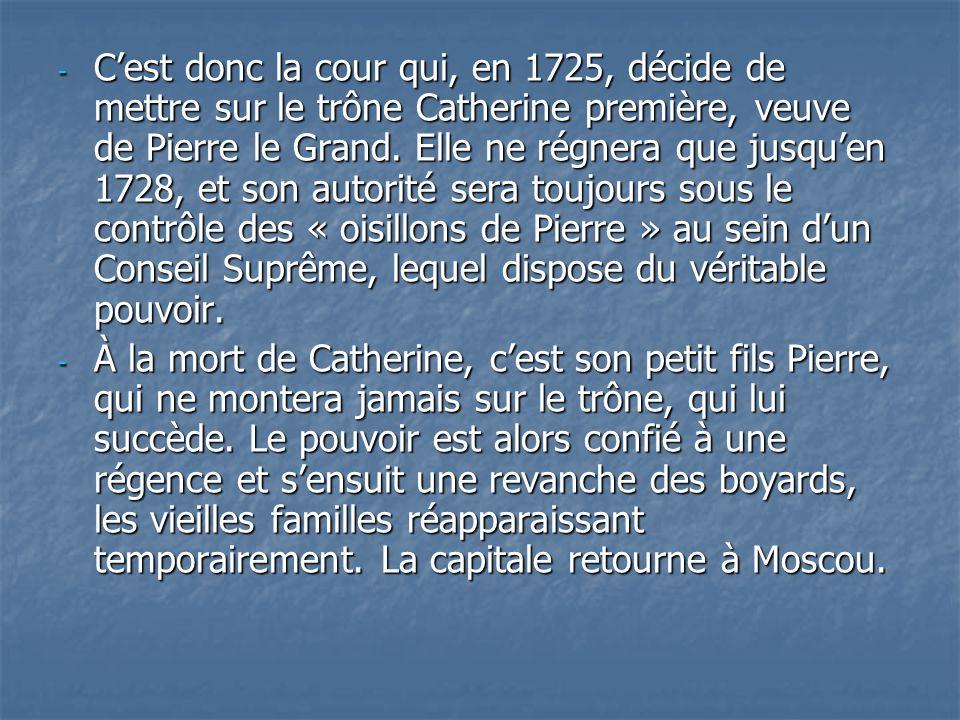 C'est donc la cour qui, en 1725, décide de mettre sur le trône Catherine première, veuve de Pierre le Grand. Elle ne régnera que jusqu'en 1728, et son autorité sera toujours sous le contrôle des « oisillons de Pierre » au sein d'un Conseil Suprême, lequel dispose du véritable pouvoir.