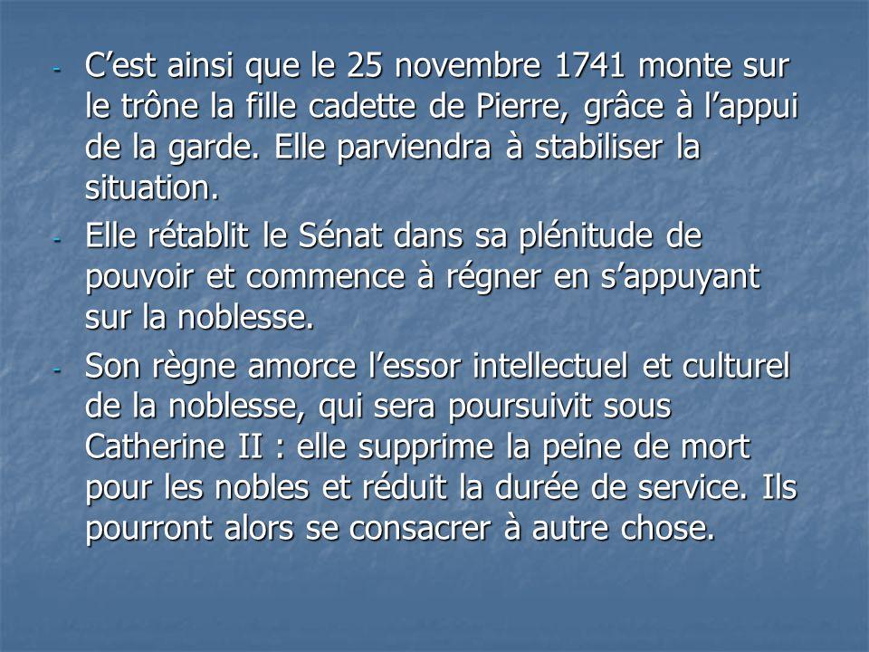 C'est ainsi que le 25 novembre 1741 monte sur le trône la fille cadette de Pierre, grâce à l'appui de la garde. Elle parviendra à stabiliser la situation.