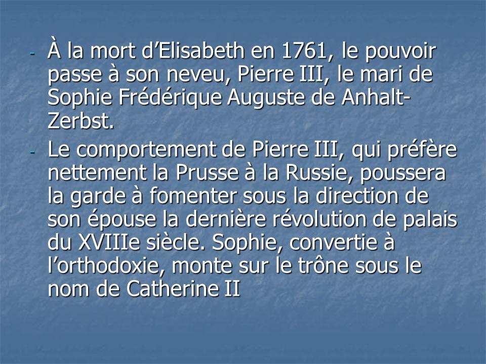 À la mort d'Elisabeth en 1761, le pouvoir passe à son neveu, Pierre III, le mari de Sophie Frédérique Auguste de Anhalt-Zerbst.