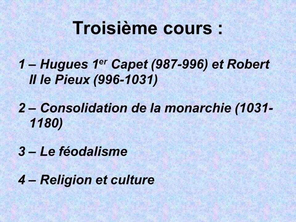 Troisième cours : 1 – Hugues 1er Capet (987-996) et Robert II le Pieux (996-1031) 2 – Consolidation de la monarchie (1031- 1180)
