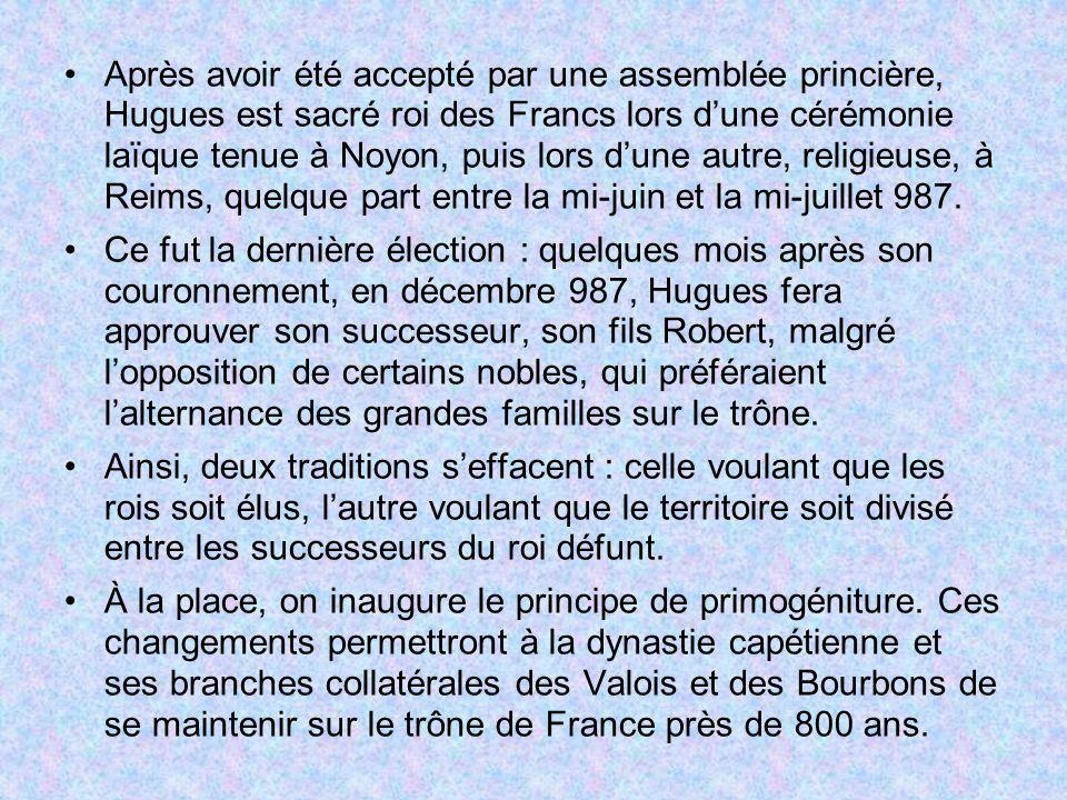 Après avoir été accepté par une assemblée princière, Hugues est sacré roi des Francs lors d'une cérémonie laïque tenue à Noyon, puis lors d'une autre, religieuse, à Reims, quelque part entre la mi-juin et la mi-juillet 987.