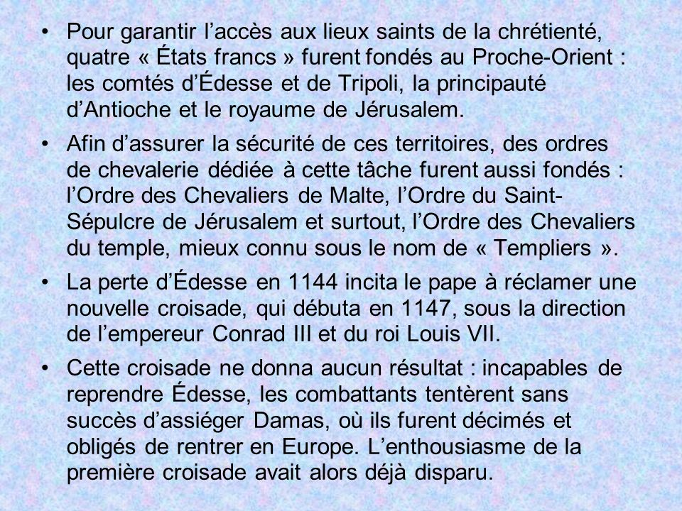 Pour garantir l'accès aux lieux saints de la chrétienté, quatre « États francs » furent fondés au Proche-Orient : les comtés d'Édesse et de Tripoli, la principauté d'Antioche et le royaume de Jérusalem.