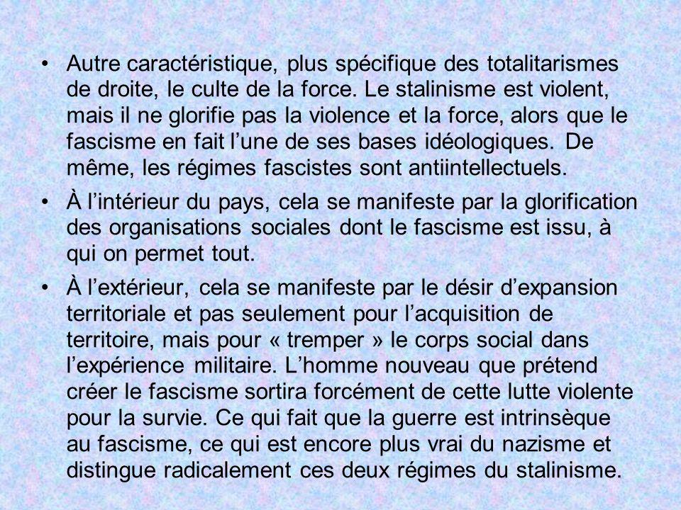 Autre caractéristique, plus spécifique des totalitarismes de droite, le culte de la force. Le stalinisme est violent, mais il ne glorifie pas la violence et la force, alors que le fascisme en fait l'une de ses bases idéologiques. De même, les régimes fascistes sont antiintellectuels.