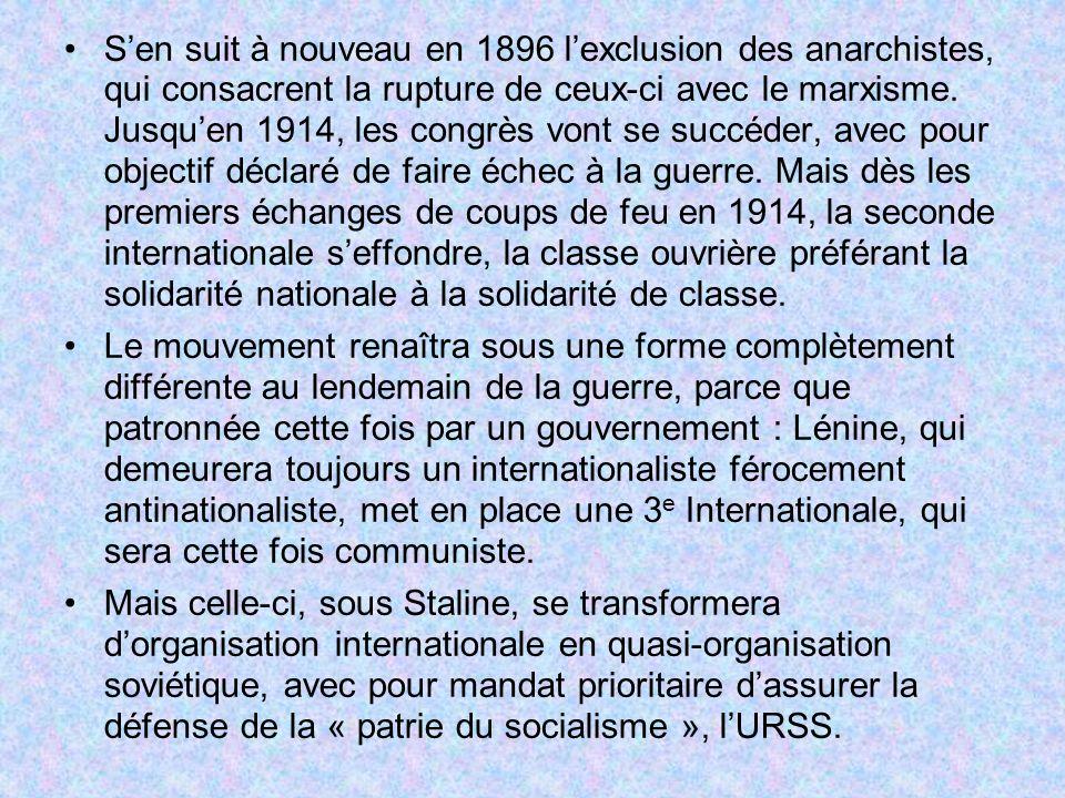 S'en suit à nouveau en 1896 l'exclusion des anarchistes, qui consacrent la rupture de ceux-ci avec le marxisme. Jusqu'en 1914, les congrès vont se succéder, avec pour objectif déclaré de faire échec à la guerre. Mais dès les premiers échanges de coups de feu en 1914, la seconde internationale s'effondre, la classe ouvrière préférant la solidarité nationale à la solidarité de classe.