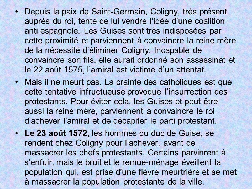 Depuis la paix de Saint-Germain, Coligny, très présent auprès du roi, tente de lui vendre l'idée d'une coalition anti espagnole. Les Guises sont très indisposées par cette proximité et parviennent à convaincre la reine mère de la nécessité d'éliminer Coligny. Incapable de convaincre son fils, elle aurait ordonné son assassinat et le 22 août 1575, l'amiral est victime d'un attentat.