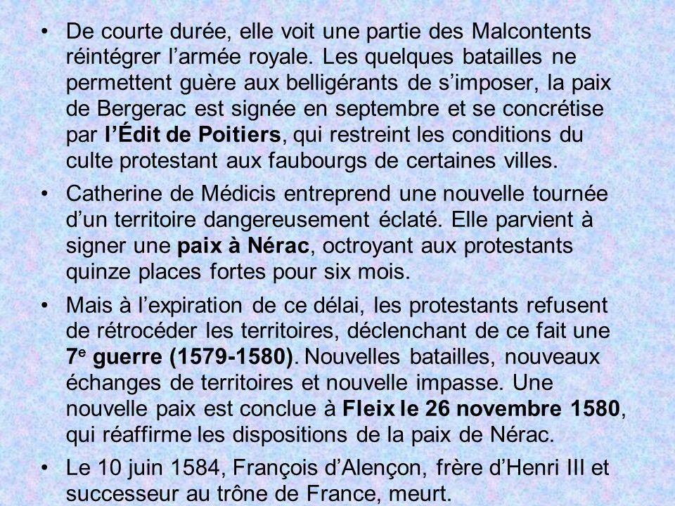 De courte durée, elle voit une partie des Malcontents réintégrer l'armée royale. Les quelques batailles ne permettent guère aux belligérants de s'imposer, la paix de Bergerac est signée en septembre et se concrétise par l'Édit de Poitiers, qui restreint les conditions du culte protestant aux faubourgs de certaines villes.