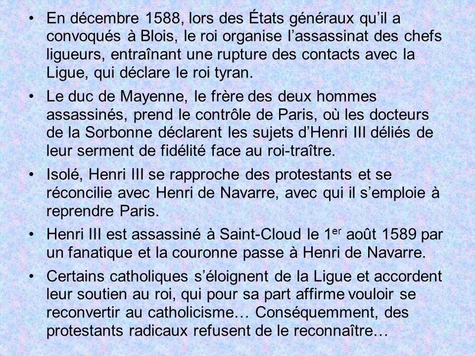 En décembre 1588, lors des États généraux qu'il a convoqués à Blois, le roi organise l'assassinat des chefs ligueurs, entraînant une rupture des contacts avec la Ligue, qui déclare le roi tyran.