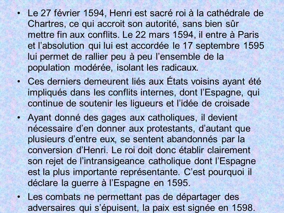 Le 27 février 1594, Henri est sacré roi à la cathédrale de Chartres, ce qui accroit son autorité, sans bien sûr mettre fin aux conflits. Le 22 mars 1594, il entre à Paris et l'absolution qui lui est accordée le 17 septembre 1595 lui permet de rallier peu à peu l'ensemble de la population modérée, isolant les radicaux.