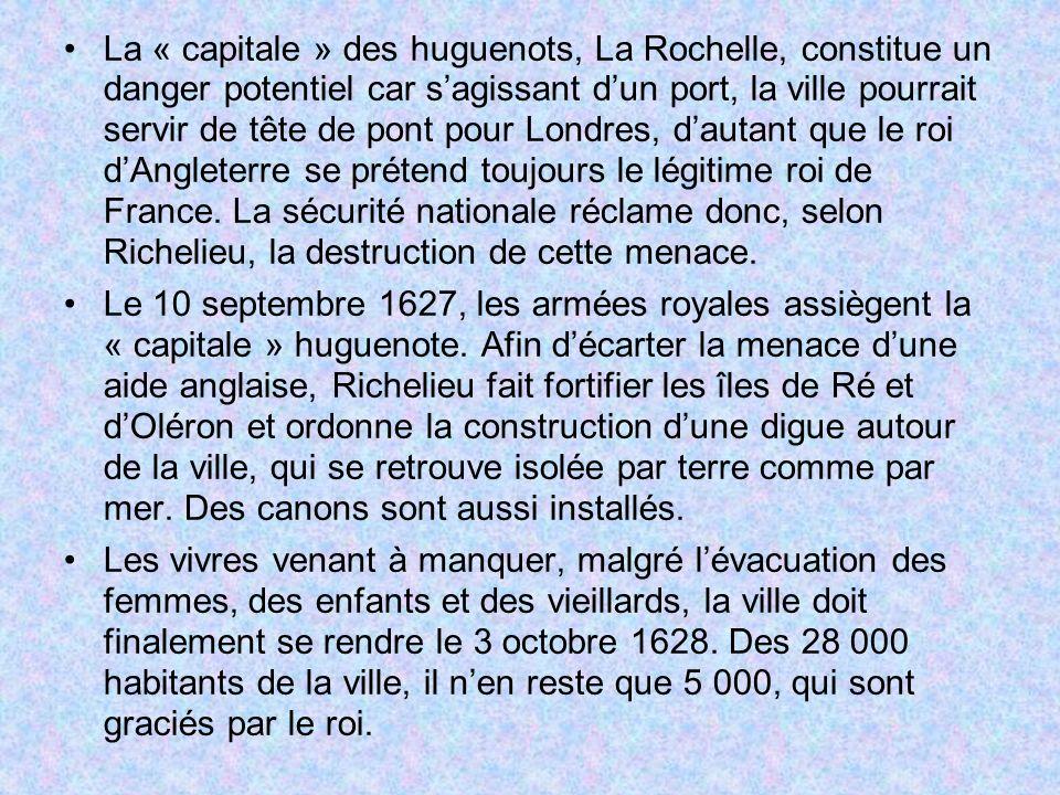 La « capitale » des huguenots, La Rochelle, constitue un danger potentiel car s'agissant d'un port, la ville pourrait servir de tête de pont pour Londres, d'autant que le roi d'Angleterre se prétend toujours le légitime roi de France. La sécurité nationale réclame donc, selon Richelieu, la destruction de cette menace.