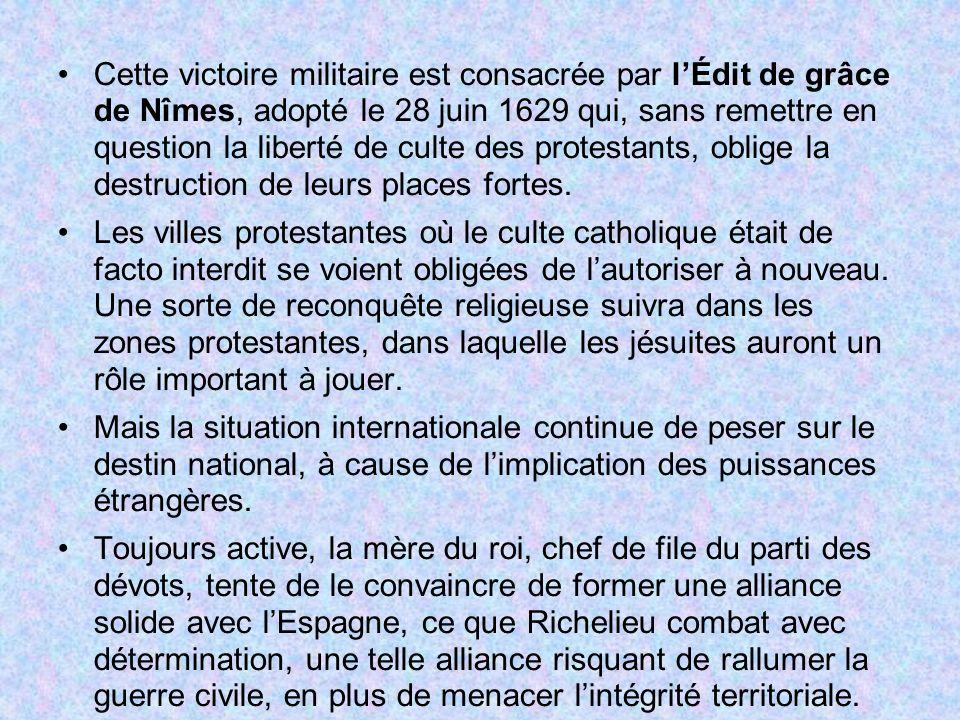 Cette victoire militaire est consacrée par l'Édit de grâce de Nîmes, adopté le 28 juin 1629 qui, sans remettre en question la liberté de culte des protestants, oblige la destruction de leurs places fortes.