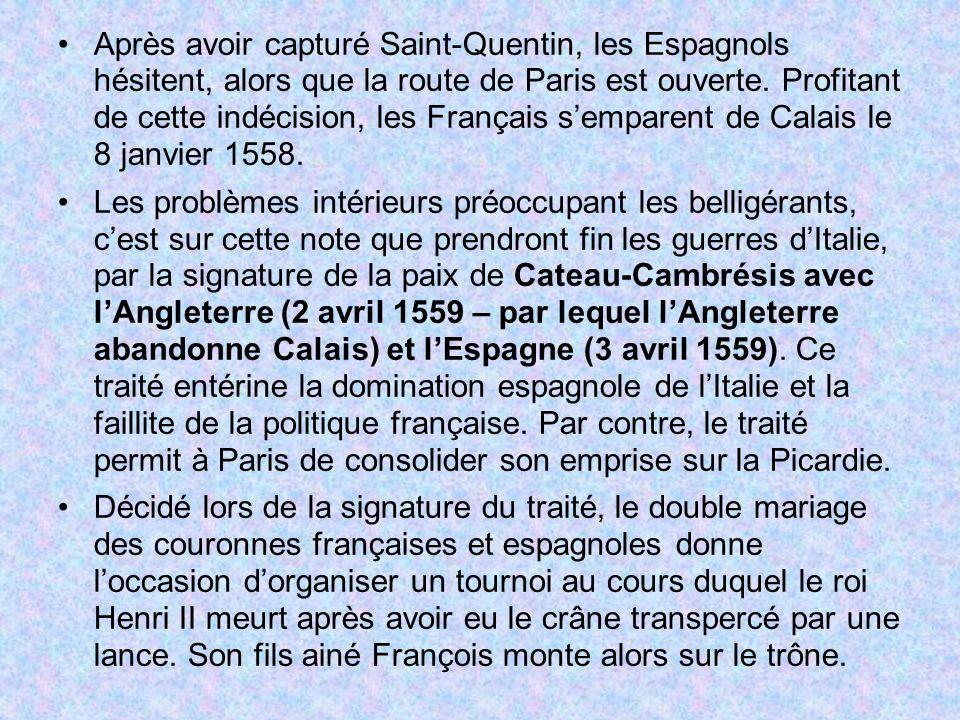 Après avoir capturé Saint-Quentin, les Espagnols hésitent, alors que la route de Paris est ouverte. Profitant de cette indécision, les Français s'emparent de Calais le 8 janvier 1558.