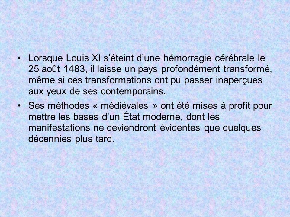 Lorsque Louis XI s'éteint d'une hémorragie cérébrale le 25 août 1483, il laisse un pays profondément transformé, même si ces transformations ont pu passer inaperçues aux yeux de ses contemporains.