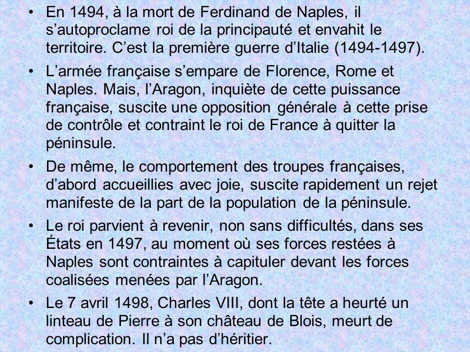 En 1494, à la mort de Ferdinand de Naples, il s'autoproclame roi de la principauté et envahit le territoire. C'est la première guerre d'Italie (1494-1497).