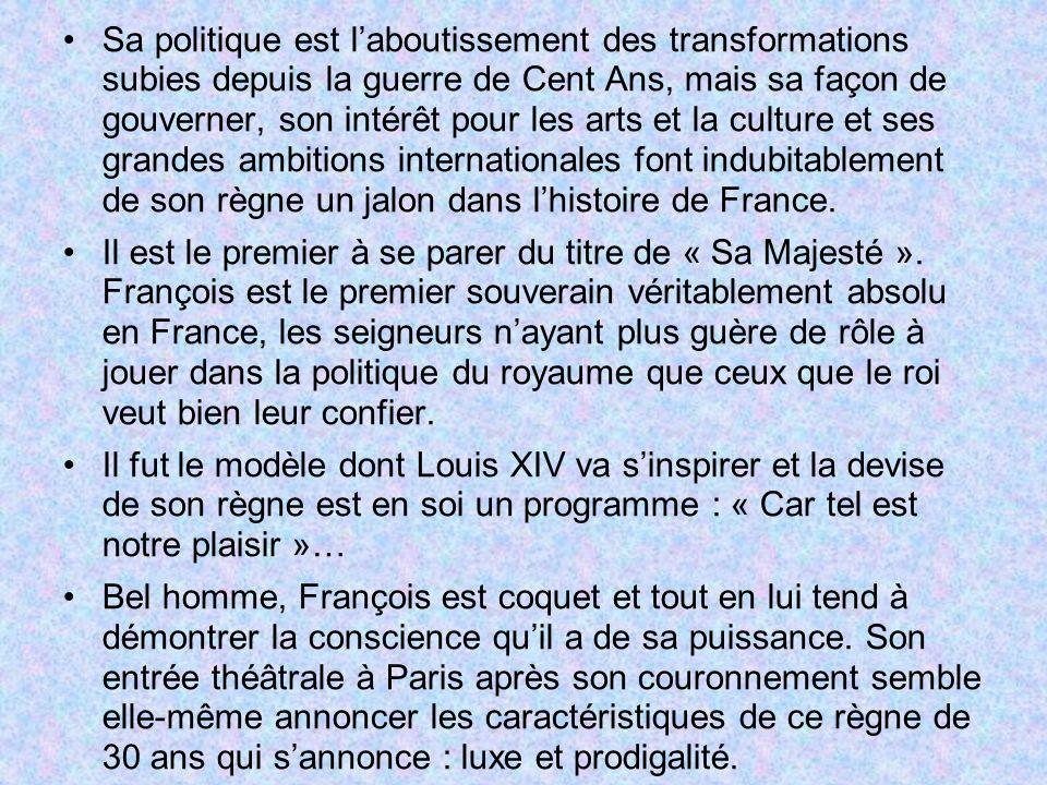 Sa politique est l'aboutissement des transformations subies depuis la guerre de Cent Ans, mais sa façon de gouverner, son intérêt pour les arts et la culture et ses grandes ambitions internationales font indubitablement de son règne un jalon dans l'histoire de France.
