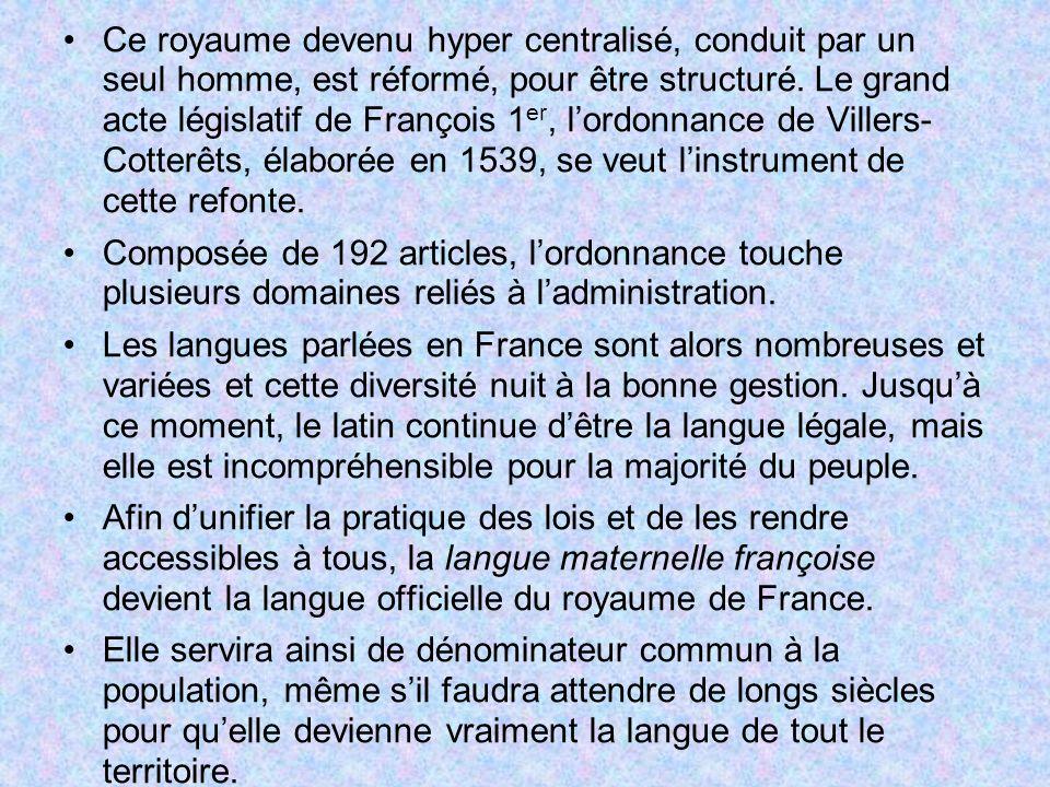 Ce royaume devenu hyper centralisé, conduit par un seul homme, est réformé, pour être structuré. Le grand acte législatif de François 1er, l'ordonnance de Villers- Cotterêts, élaborée en 1539, se veut l'instrument de cette refonte.