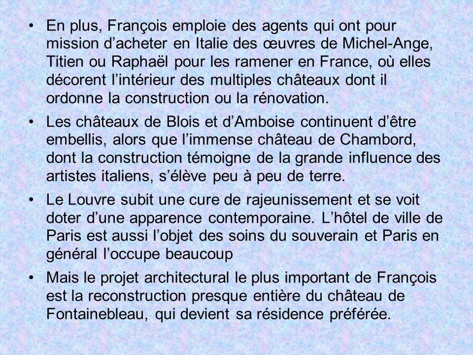 En plus, François emploie des agents qui ont pour mission d'acheter en Italie des œuvres de Michel-Ange, Titien ou Raphaël pour les ramener en France, où elles décorent l'intérieur des multiples châteaux dont il ordonne la construction ou la rénovation.