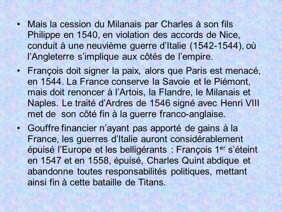 Mais la cession du Milanais par Charles à son fils Philippe en 1540, en violation des accords de Nice, conduit à une neuvième guerre d'Italie (1542-1544), où l'Angleterre s'implique aux côtés de l'empire.