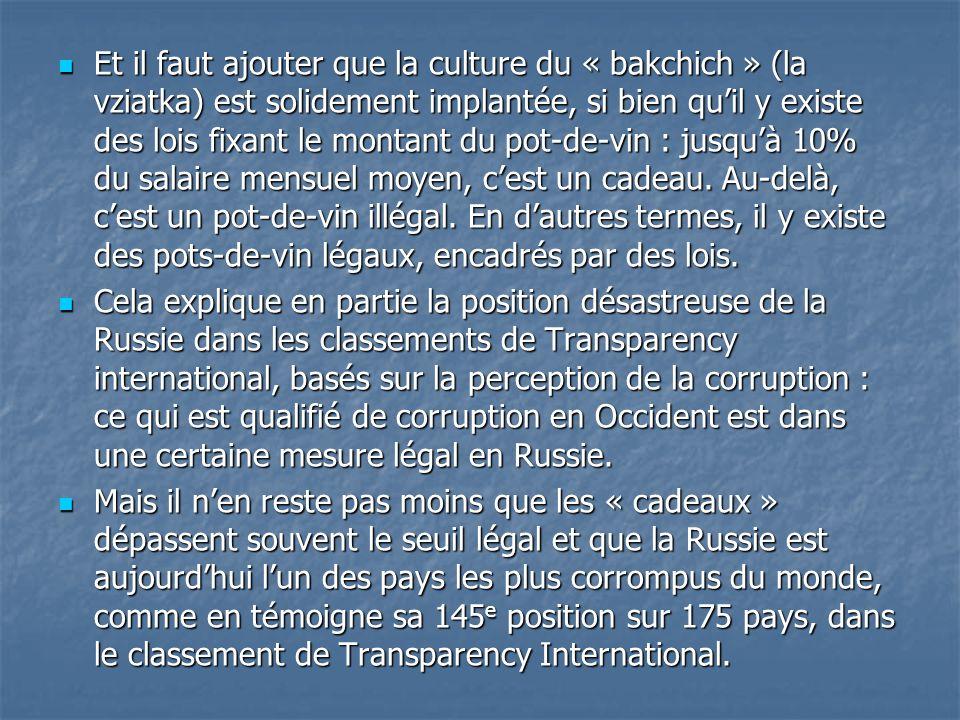 Et il faut ajouter que la culture du « bakchich » (la vziatka) est solidement implantée, si bien qu'il y existe des lois fixant le montant du pot-de-vin : jusqu'à 10% du salaire mensuel moyen, c'est un cadeau. Au-delà, c'est un pot-de-vin illégal. En d'autres termes, il y existe des pots-de-vin légaux, encadrés par des lois.