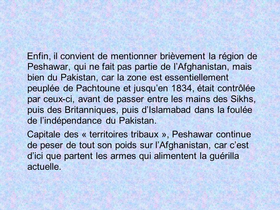 Enfin, il convient de mentionner brièvement la région de Peshawar, qui ne fait pas partie de l'Afghanistan, mais bien du Pakistan, car la zone est essentiellement peuplée de Pachtoune et jusqu'en 1834, était contrôlée par ceux-ci, avant de passer entre les mains des Sikhs, puis des Britanniques, puis d'Islamabad dans la foulée de l'indépendance du Pakistan.