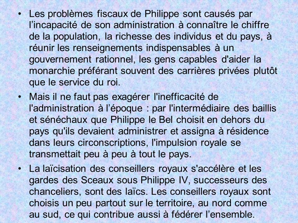 Les problèmes fiscaux de Philippe sont causés par l'incapacité de son administration à connaître le chiffre de la population, la richesse des individus et du pays, à réunir les renseignements indispensables à un gouvernement rationnel, les gens capables d aider la monarchie préférant souvent des carrières privées plutôt que le service du roi.