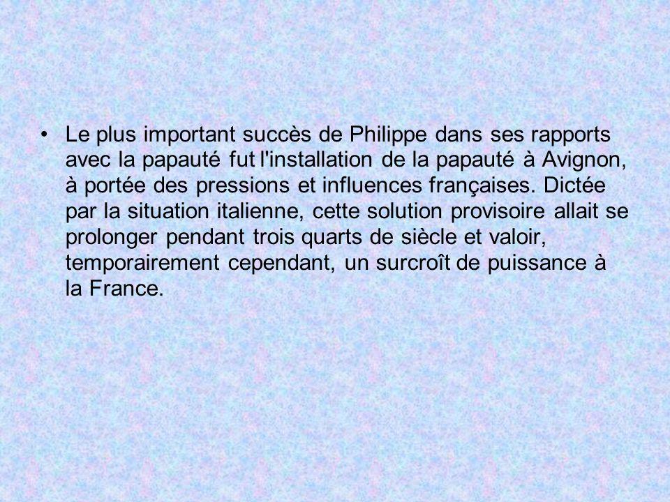 Le plus important succès de Philippe dans ses rapports avec la papauté fut l installation de la papauté à Avignon, à portée des pressions et influences françaises.