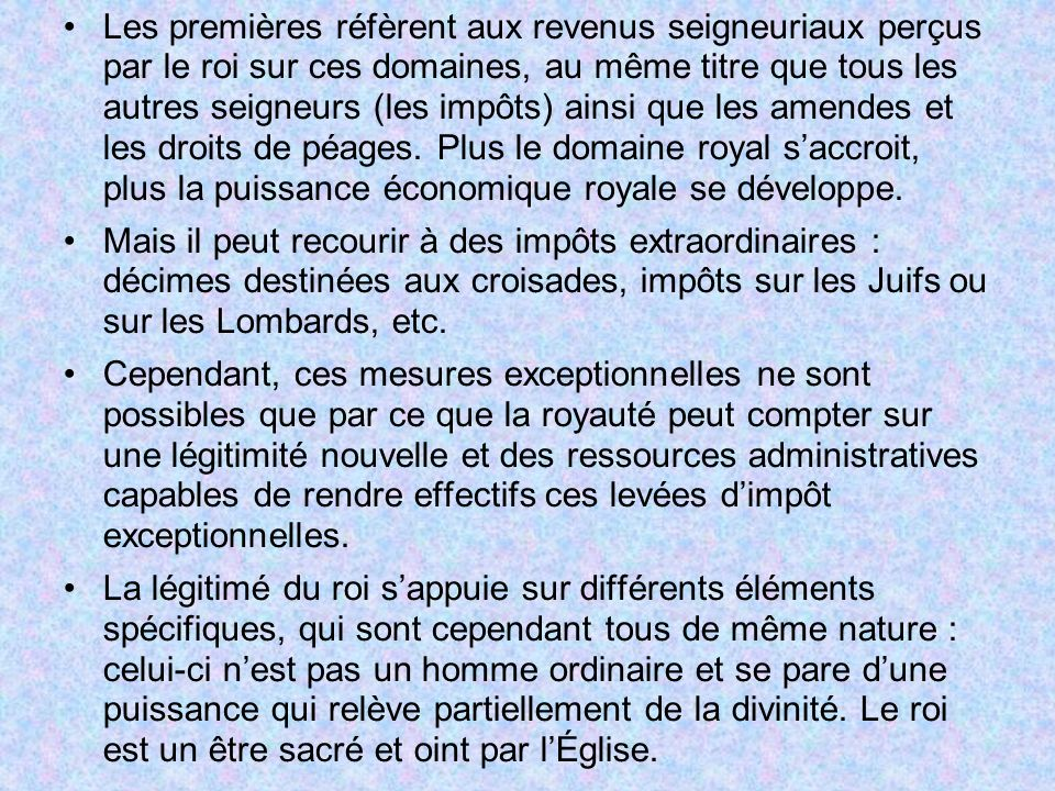 Les premières réfèrent aux revenus seigneuriaux perçus par le roi sur ces domaines, au même titre que tous les autres seigneurs (les impôts) ainsi que les amendes et les droits de péages. Plus le domaine royal s'accroit, plus la puissance économique royale se développe.
