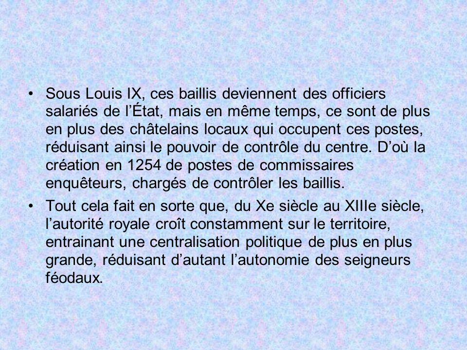 Sous Louis IX, ces baillis deviennent des officiers salariés de l'État, mais en même temps, ce sont de plus en plus des châtelains locaux qui occupent ces postes, réduisant ainsi le pouvoir de contrôle du centre. D'où la création en 1254 de postes de commissaires enquêteurs, chargés de contrôler les baillis.