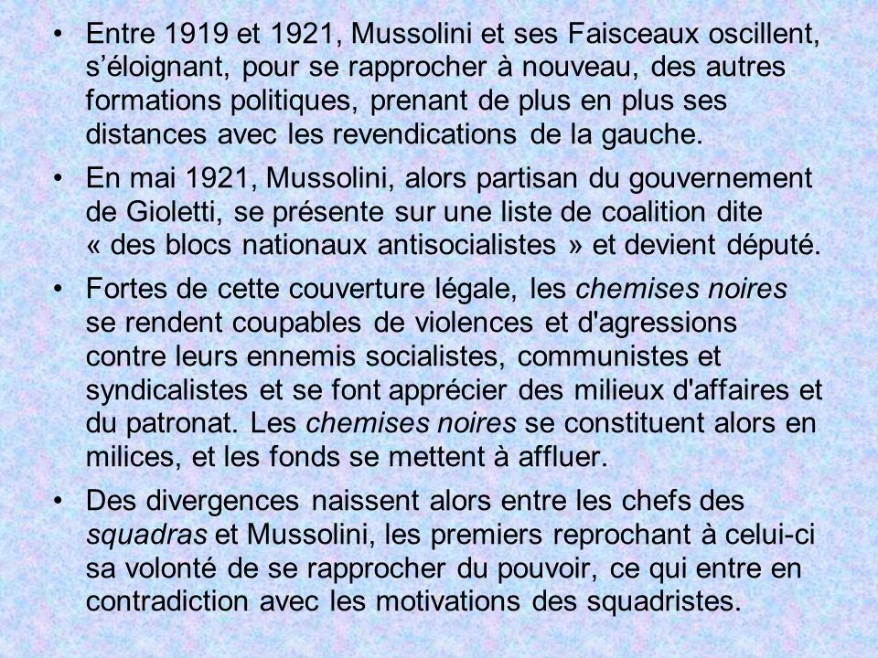 Entre 1919 et 1921, Mussolini et ses Faisceaux oscillent, s'éloignant, pour se rapprocher à nouveau, des autres formations politiques, prenant de plus en plus ses distances avec les revendications de la gauche.