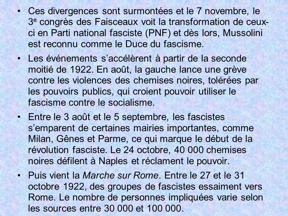 Ces divergences sont surmontées et le 7 novembre, le 3e congrès des Faisceaux voit la transformation de ceux- ci en Parti national fasciste (PNF) et dès lors, Mussolini est reconnu comme le Duce du fascisme.