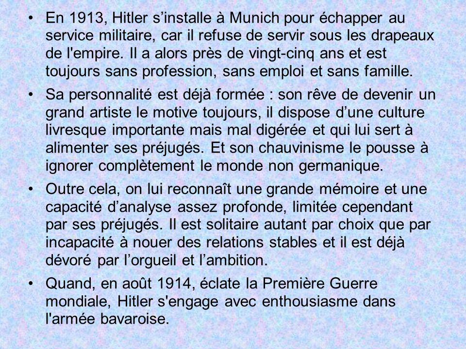 En 1913, Hitler s'installe à Munich pour échapper au service militaire, car il refuse de servir sous les drapeaux de l empire. Il a alors près de vingt-cinq ans et est toujours sans profession, sans emploi et sans famille.
